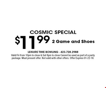 $11.99 2 Game and Shoes. Valid Fri from 10pm to close & Sat 8pm to close Cannot be used as part of a party package. Must present offer. Not valid with other offers. Offer Expires 01-22-18.