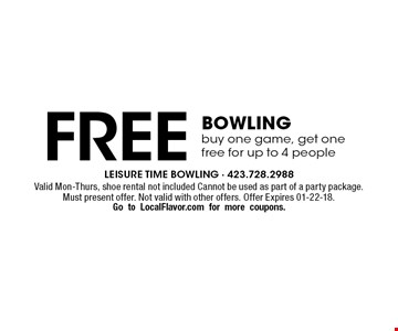 Free Bowlingbuy one game, get onefree for up to 4 people. Valid Mon-Thurs, shoe rental not included Cannot be used as part of a party package. Must present offer. Not valid with other offers. Offer Expires 01-22-18.