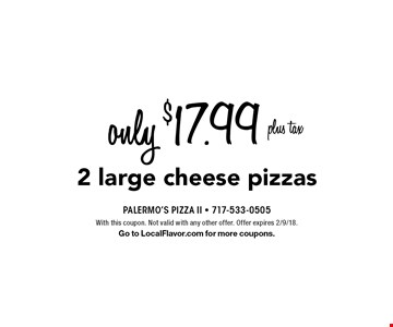 only $17.99 plus tax 2 large cheese pizzas. With this coupon. Not valid with any other offer. Offer expires 2/9/18. Go to LocalFlavor.com for more coupons.