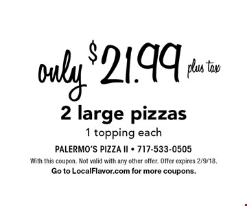 only $21.99 plus tax 2 large pizzas 1 topping each. With this coupon. Not valid with any other offer. Offer expires 2/9/18. Go to LocalFlavor.com for more coupons.