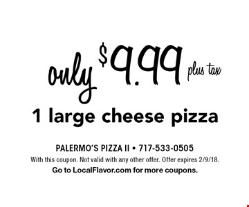 only $9.99 plus tax 1 large cheese pizza. With this coupon. Not valid with any other offer. Offer expires 2/9/18. Go to LocalFlavor.com for more coupons.
