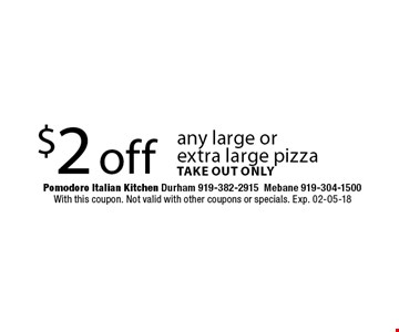 $2 off any large or extra large pizzatake out only. Pomodoro Italian Kitchen Durham 919-382-2915Mebane 919-304-1500With this coupon. Not valid with other coupons or specials. Exp. 02-05-18