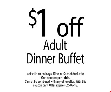 $1 offAdult Dinner Buffet. Not valid on holidays. Dine In. Cannot duplicate. One coupon per table. Cannot be combined with any other offer. With this coupon only. Offer expires 02-05-18.