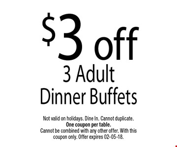 $3 off3 Adult Dinner Buffets. Not valid on holidays. Dine In. Cannot duplicate. One coupon per table. Cannot be combined with any other offer. With this coupon only. Offer expires 02-05-18.