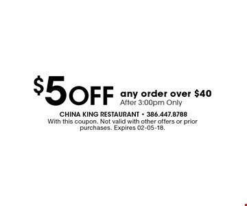 $5 Off any order over $40 After 3:00pm Only. With this coupon. Not valid with other offers or prior purchases. Expires 02-05-18.