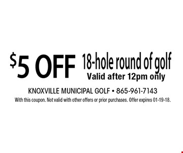 $5 OFF 18-hole round of golf Valid after 12pm only. With this coupon. Not valid with other offers or prior purchases. Offer expires 01-19-18.