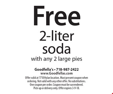 Free 2-liter soda with any 2 large pies. Offer valid at 1718 Hylan location. Must present coupon when ordering. Not valid with any other offer. No substitutions. One coupon per order. Coupon must be surrendered. Pick-up or delivery only. Offer expires 3-9-18.