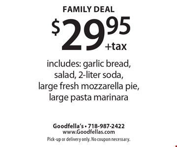 $29.95 + tax Family Deal. Includes: garlic bread, salad, 2-liter soda, large fresh mozzarella pie, large pasta marinara. Pick-up or delivery only. No coupon necessary.