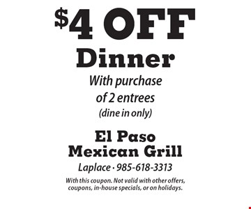 $4 Off Dinner With purchase of 2 entrees(dine in only). With this coupon. Not valid with other offers, coupons, in-house specials, or on holidays.