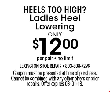 $12.00 Ladies Heel Lowering. Coupon must be presented at time of purchase. Cannot be combined with any other offers or prior repairs. Offer expires 03-01-18.