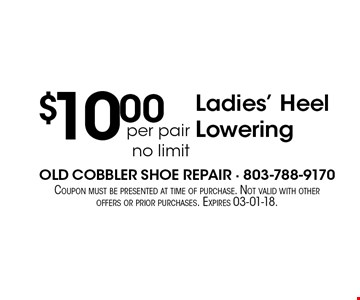 $10.00per pair no limit Ladies' Heel Lowering. Coupon must be presented at time of purchase. Not valid with other offers or prior purchases. Expires 03-01-18.