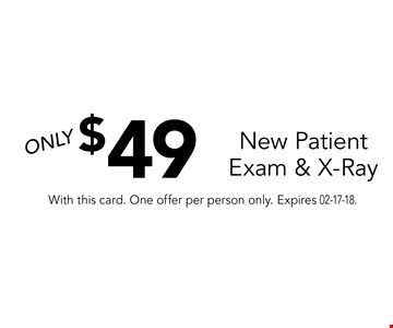 $49 New Patient Exam & X-Ray. With this card. One offer per person only. Expires 02-17-18.