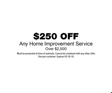 $250 OFFAny Home Improvement ServiceOver $2,500. Must be presented at time of estimate. Cannot be combined with any other offer.One per customer. Expires 02-16-18.