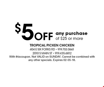 $5Off any purchase of $25 or more. With thiscoupon. Not VALID on SUNDAY. Cannot be combined with any other specials. Expires 02-05-18.