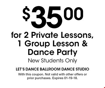 $35.00for 2 Private Lessons, 1 Group Lesson &Dance Party New Students Only. With this coupon. Not valid with other offers or prior purchases. Expires 01-19-18.