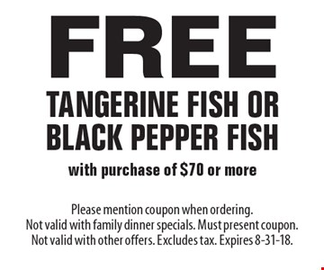 Free Tangerine Fish Or Black Pepper Fish with purchase of $70 or more. Please mention coupon when ordering. Not valid with family dinner specials. Must present coupon. Not valid with other offers. Excludes tax. Expires 8-31-18.