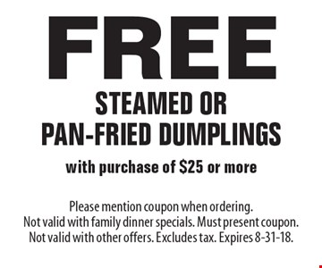 Free steamed or pan-fried dumplings with purchase of $25 or more. Please mention coupon when ordering. Not valid with family dinner specials. Must present coupon. Not valid with other offers. Excludes tax. Expires 8-31-18.