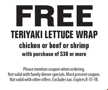 Free teriyaki lettuce wrap chicken or beef or shrimp with purchase of $30 or more. Please mention coupon when ordering. Not valid with family dinner specials. Must present coupon. Not valid with other offers. Excludes tax. Expires 8-31-18.