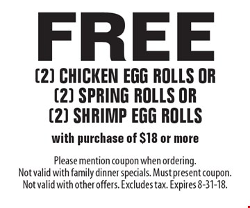 Free (2) chicken egg rolls or (2) spring rolls or (2) shrimp egg rolls with purchase of $18 or more. Please mention coupon when ordering. Not valid with family dinner specials. Must present coupon. Not valid with other offers. Excludes tax. Expires 8-31-18.