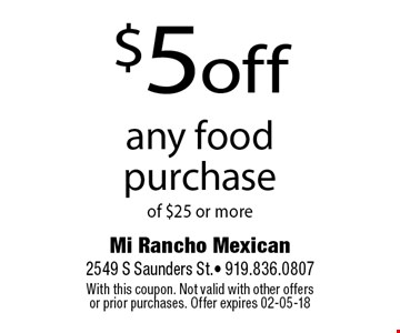 $5off any food purchaseof $25 or more. Mi Rancho Mexican 2549 S Saunders St.- 919.836.0807 With this coupon. Not valid with other offers or prior purchases. Offer expires 02-05-18