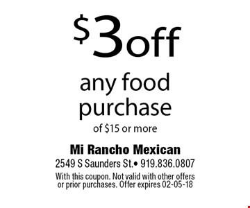 $3off any food purchaseof $15 or more. Mi Rancho Mexican 2549 S Saunders St.- 919.836.0807With this coupon. Not valid with other offers or prior purchases. Offer expires 02-05-18