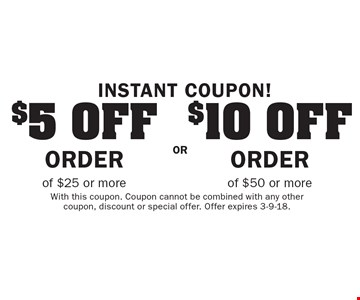 Instant Coupon! $5 off order of $25 or more OR $10 off order of $50 or more. With this coupon. Coupon cannot be combined with any other coupon, discount or special offer. Offer expires 3-9-18.