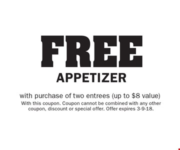 Free appetizer with purchase of two entrees (up to $8 value). With this coupon. Coupon cannot be combined with any other coupon, discount or special offer. Offer expires 3-9-18.