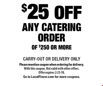 $25 off any catering order of $250 or more. CARRY-OUT OR DELIVERY ONLY. Please mention coupon when ordering for delivery. With this coupon. Not valid with other offers. Offer expires 2-23-18. Go to LocalFlavor.com for more coupons.