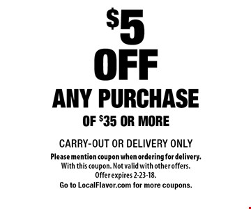 $5 off any purchase of $35 or more. CARRY-OUT OR DELIVERY ONLY. Please mention coupon when ordering for delivery. With this coupon. Not valid with other offers. Offer expires 2-23-18. Go to LocalFlavor.com for more coupons.