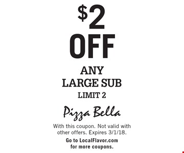 $2 off Any Large Sub. Limit 2. With this coupon. Not valid with other offers. Expires 3/1/18. Go to LocalFlavor.com for more coupons.