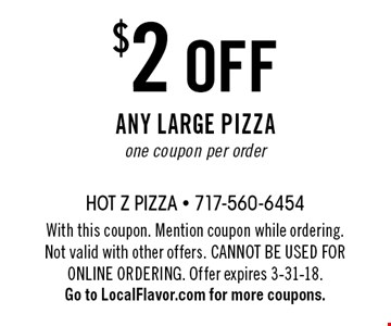 $2 off any large pizza. One coupon per order. With this coupon. Mention coupon while ordering. Not valid with other offers. Cannot be used for online ordering. Offer expires 3-31-18. Go to LocalFlavor.com for more coupons.
