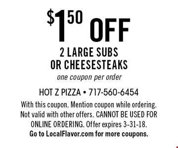 $1.50 off 2 large subs or cheesesteaks. One coupon per order. With this coupon. Mention coupon while ordering. Not valid with other offers. Cannot be used for online ordering. Offer expires 3-31-18. Go to LocalFlavor.com for more coupons.