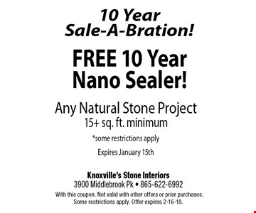 FREE 10 Year Nano Sealer!Any Natural Stone Project15+ sq. ft. minimum*some restrictions applyExpires January 15th. Knoxville's Stone Interiors3900 Middlebrook Pk - 865-622-6992 With this coupon. Not valid with other offers or prior purchases. Some restrictions apply. Offer expires 2-16-18.