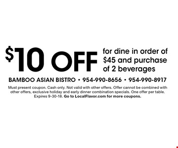 $10 off for dine in order of $45 and purchase of 2 beverages. Must present coupon. Cash only. Not valid with other offers. Offer cannot be combined with other offers, exclusive holiday and early dinner combination specials. One offer per table. Expires 9-30-18. Go to LocalFlavor.com for more coupons.