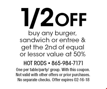 1/2 OFF buy any burger, sandwich or entree & get the 2nd of equal or lessor value at 50%. One per table/party/ group. With this coupon. Not valid with other offers or prior purchases. No separate checks. Offer expires 02-16-18
