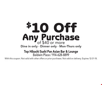 $10 Off Any Purchase of $40 or more. Dine in only, Dinner only, Mon-Thurs only. With this coupon. Not valid with other offers or prior purchases. Not valid on delivery. Expires 12-31-18.