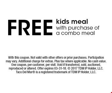 FREE kids mealwith purchase of a combo meal. With this coupon. Not valid with other offers or prior purchases. Participation may vary. Additional charge for extras. Plus tax where applicable. No cash value. One coupon, per customer, per visit. Void if transferred, sold, auctioned, reproduced or altered. Offer expires 03-31-18.  2017 TDM IP Holder, LLC. Taco Del Mar is a registered trademark of TDM IP Holder, LLC.