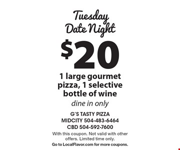 Tuesday Date Night: $20 1 large gourmet pizza, 1 selective bottle of wine. Dine in only. With this coupon. Not valid with other offers. Limited time only. Go to LocalFlavor.com for more coupons.