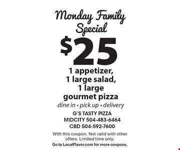Monday Family Special: $25 1 appetizer, 1 large salad, 1 large gourmet pizza. Dine in, pick up, delivery. With this coupon. Not valid with other offers. Limited time only. Go to LocalFlavor.com for more coupons.