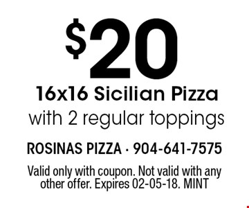 $20 16x16 Sicilian Pizzawith 2 regular toppings. Valid only with coupon. Not valid with any other offer. Expires 02-05-18. MINT