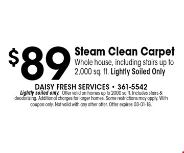 $89 Steam Clean CarpetWhole house, including stairs up to 2,000 sq. ft. Lightly Soiled Only. Daisy Fresh Services - 361-5542Lightly soiled only.Offer valid on homes up to 2000 sq.ft. Includes stairs &deodorizing. Additional charges for larger homes. Some restrictions may apply. With coupon only. Not valid with any other offer. Offer expires 03-01-18.