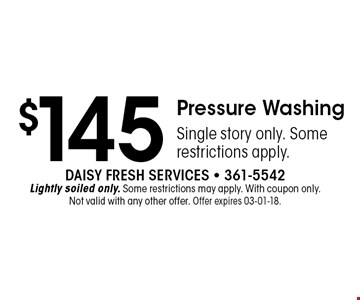 $145 Pressure WashingSingle story only. Some restrictions apply.. Daisy Fresh Services - 361-5542Lightly soiled only. Some restrictions may apply. With coupon only. Not valid with any other offer. Offer expires 03-01-18.