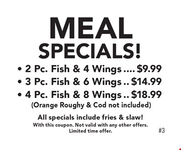 Meal Specials! - 2 Pc. Fish & 4 Wings, $9.99- 3 Pc. Fish & 6 Wings	$14.99 - 4 Pc. Fish & 8 Wings $18.99 (Orange Roughy & Cod not included) All specials include fries & slaw!. With this coupon. Not valid with any other offers. Limited time offer.