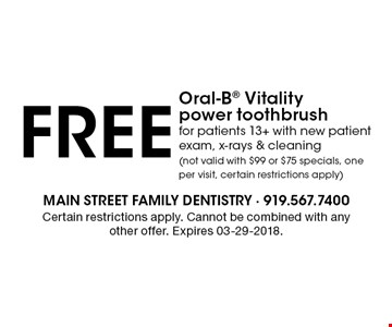 FREE Oral-B Vitality power toothbrushfor patients 13+ with new patient exam, x-rays & cleaning (not valid with $99 or $75 specials, one per visit, certain restrictions apply). Certain restrictions apply. Cannot be combined with any other offer. Expires 03-29-2018.