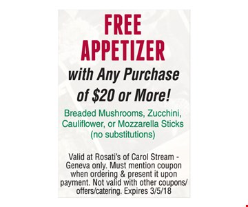 Free appetizer with any purchase of $20 or more! Breaded mushrooms, zucchini, cauliflower or mozzarella sticks (no substitutions). Valid at Rosati's of Carol Stream - Geneva only. Must mention coupon when ordering & present it upon payment. Not valid with other coupons, offers or catering. Expires 3-5-18.