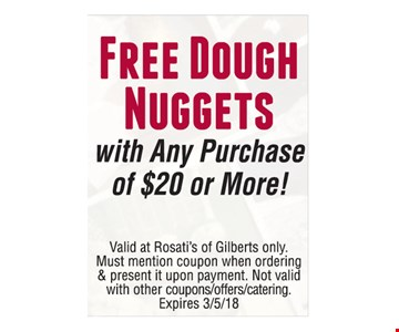 Free Dough Nuggets with Any Purchase of $20 or More!. Valid at Rosati's of Gilberts only. Must mention coupon when ordering & present it upon payment. Not valid with other couppns/offers/catering. Expires 3-5-18.