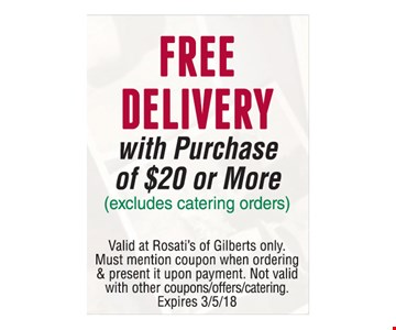 Free Delivery with Purchase of $20 or More (excludes catering orders) . Valid at Rosati's of Gilberts only. Must mention coupon when ordering & present it upon payment. Not valid with other couppns/offers/catering. Expires 3-5-18.