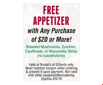 Free Appetizerwith Any Purchase of $20 or More! Breaded Mushrooms, Zucchini, Cauliflower or Mozzarella Sticks (no substitutions). Valid at Rosati's of Gilberts only. Must mention coupon when ordering & present it upon payment. Not valid with other couppns/offers/catering. Expires 3-5-18.