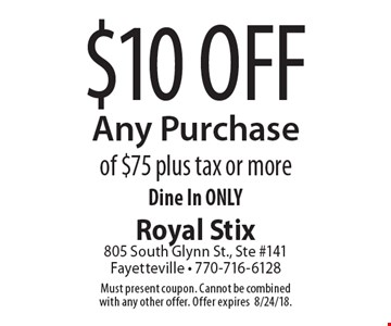 $10 Off Any Purchase of $75 plus tax or more Dine In ONLY. Must present coupon. Cannot be combined with any other offer. Offer expires 8/31/18.