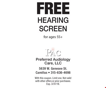 Free hearing screen for ages 55+. With this coupon. Limit one. Not valid with other offers or prior purchases. Exp. 3/31/18.